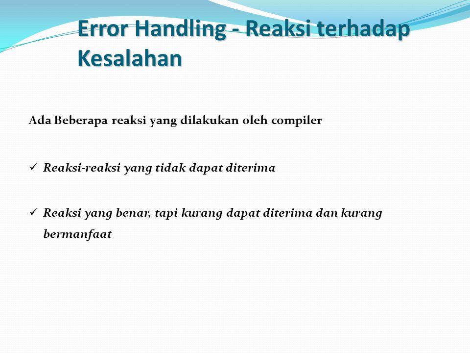 Error Handling - Reaksi terhadap Kesalahan Ada Beberapa reaksi yang dilakukan oleh compiler Reaksi-reaksi yang tidak dapat diterima Reaksi yang benar,