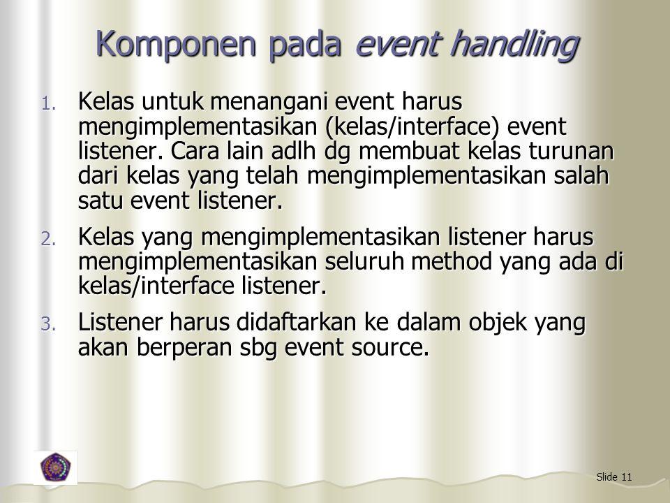 Slide 11 Komponen pada event handling 1. Kelas untuk menangani event harus mengimplementasikan (kelas/interface) event listener. Cara lain adlh dg mem