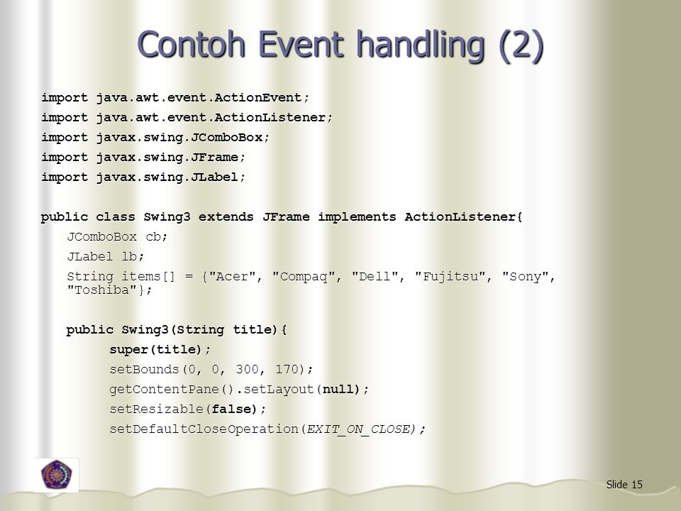 Slide 15 Contoh Event handling (2) import java.awt.event.ActionEvent; import java.awt.event.ActionListener; import javax.swing.JComboBox; import javax