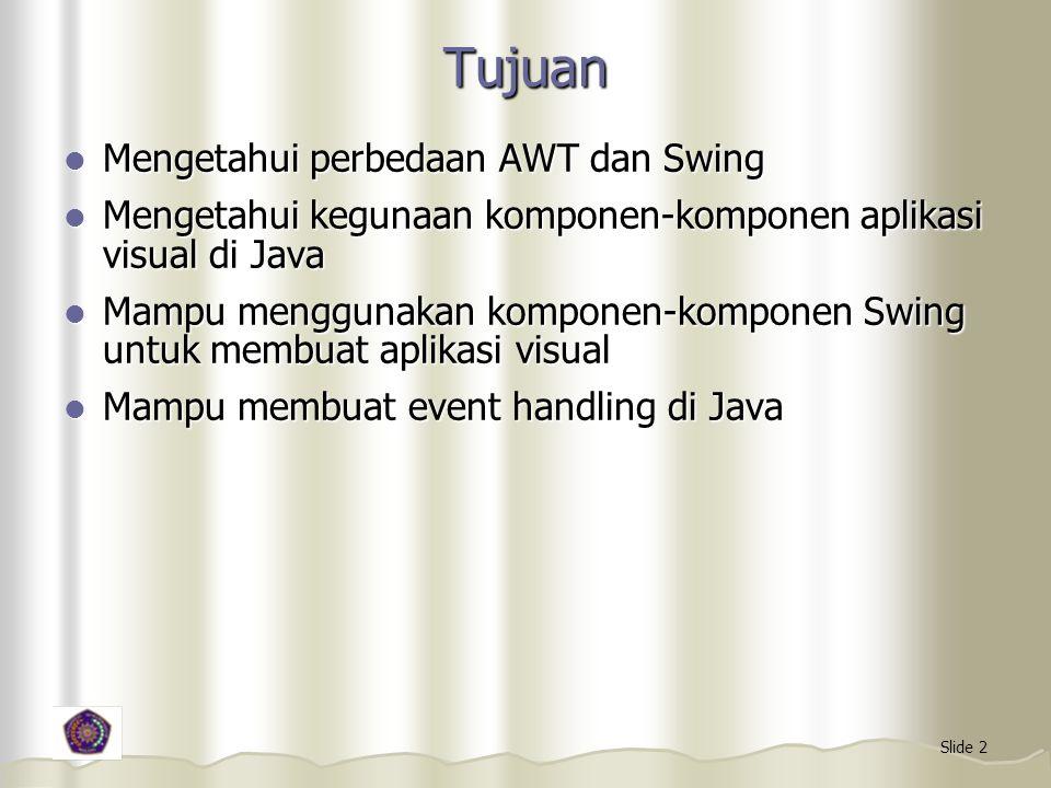 Slide 2 Tujuan Mengetahui perbedaan AWT dan Swing Mengetahui perbedaan AWT dan Swing Mengetahui kegunaan komponen-komponen aplikasi visual di Java Men
