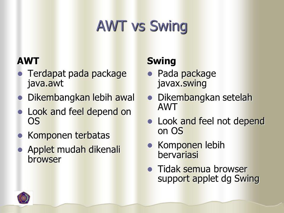 AWT vs Swing AWT Terdapat pada package java.awt Terdapat pada package java.awt Dikembangkan lebih awal Dikembangkan lebih awal Look and feel depend on