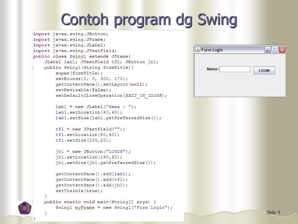 Macam-macam komponen Swing JFrame JFrame JLabel JLabel JButton JButton JTextField JTextField JTextArea JTextArea JCombobox JCombobox Jlist Jlist JOptionPane JOptionPane JFileChooser, JFileChooser, dll dll Tiap komponen memiliki properti yang digunakan untuk mengatur tampilan Tiap komponen memiliki properti yang digunakan untuk mengatur tampilan Untuk menggunakan salah satu, harus impor dari javax.swing Untuk menggunakan salah satu, harus impor dari javax.swing