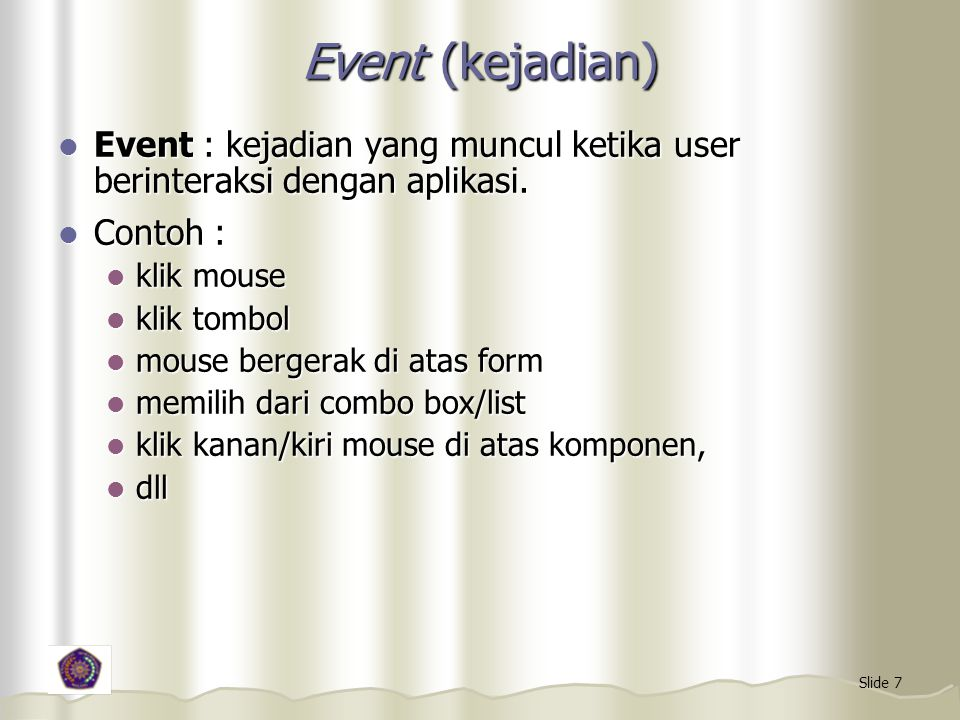 Slide 7 Event (kejadian) Event : kejadian yang muncul ketika user berinteraksi dengan aplikasi. Event : kejadian yang muncul ketika user berinteraksi