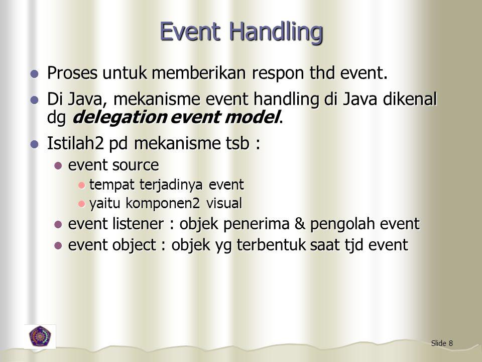 Slide 8 Event Handling Proses untuk memberikan respon thd event. Proses untuk memberikan respon thd event. Di Java, mekanisme event handling di Java d