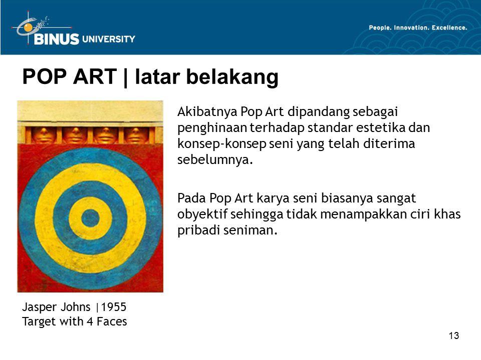 13 POP ART | latar belakang Jasper Johns |1955 Target with 4 Faces Akibatnya Pop Art dipandang sebagai penghinaan terhadap standar estetika dan konsep