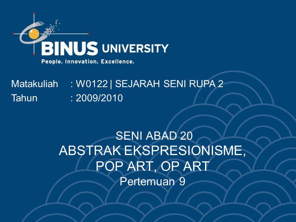SENI ABAD 20 ABSTRAK EKSPRESIONISME, POP ART, OP ART Pertemuan 9 Matakuliah: W0122 | SEJARAH SENI RUPA 2 Tahun: 2009/2010