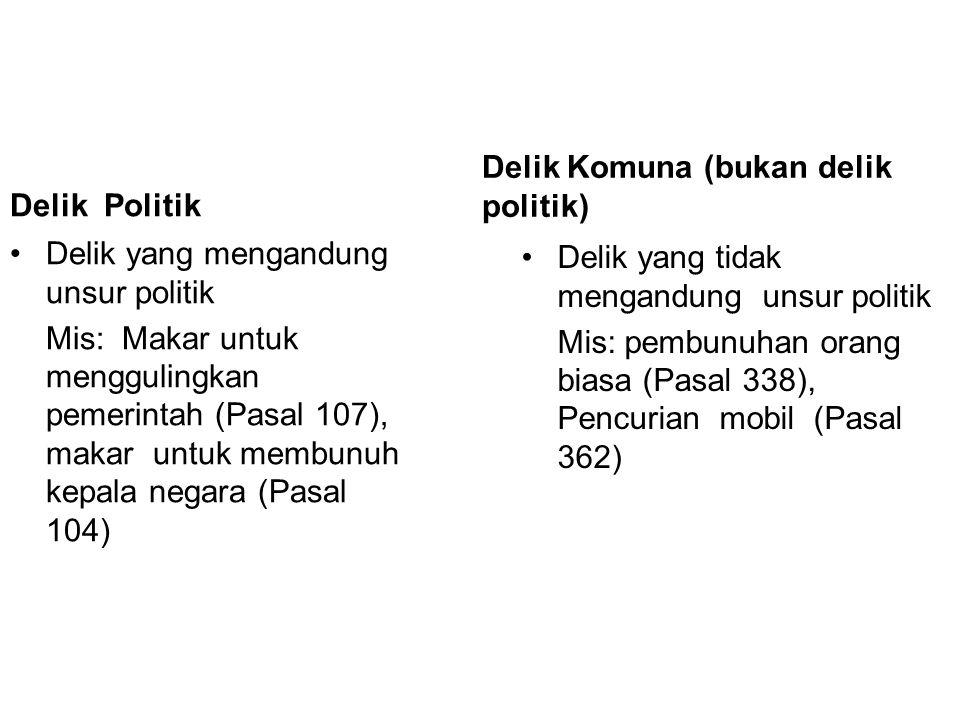 Delik Politik Delik yang mengandung unsur politik Mis: Makar untuk menggulingkan pemerintah (Pasal 107), makar untuk membunuh kepala negara (Pasal 104) Delik Komuna (bukan delik politik) Delik yang tidak mengandung unsur politik Mis: pembunuhan orang biasa (Pasal 338), Pencurian mobil (Pasal 362)