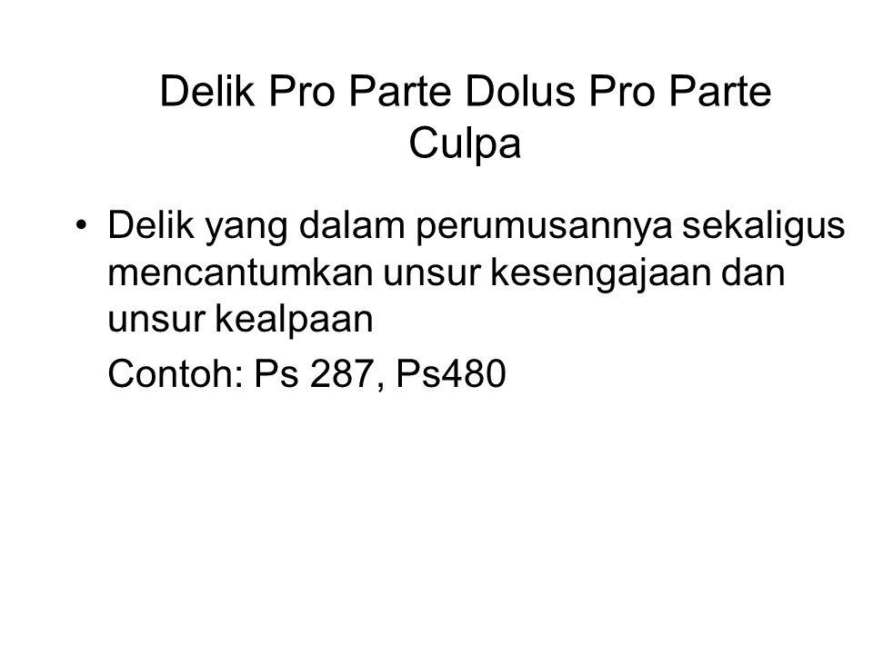 Delik Pro Parte Dolus Pro Parte Culpa Delik yang dalam perumusannya sekaligus mencantumkan unsur kesengajaan dan unsur kealpaan Contoh: Ps 287, Ps480