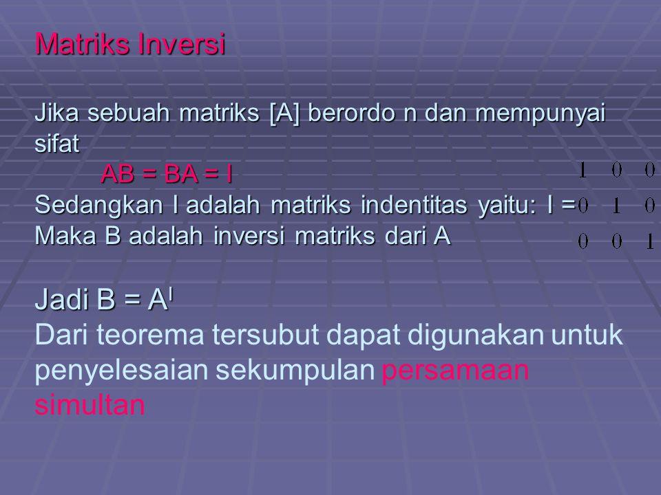 Matriks Inversi Jika sebuah matriks [A] berordo n dan mempunyai sifat AB = BA = I Sedangkan I adalah matriks indentitas yaitu: I = Maka B adalah inversi matriks dari A Jadi B = A I Dari teorema tersubut dapat digunakan untuk penyelesaian sekumpulan persamaan simultan