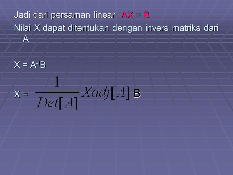 Jadi dari persaman linear AX = B Nilai X dapat ditentukan dengan invers matriks dari A X = A -I B X = B
