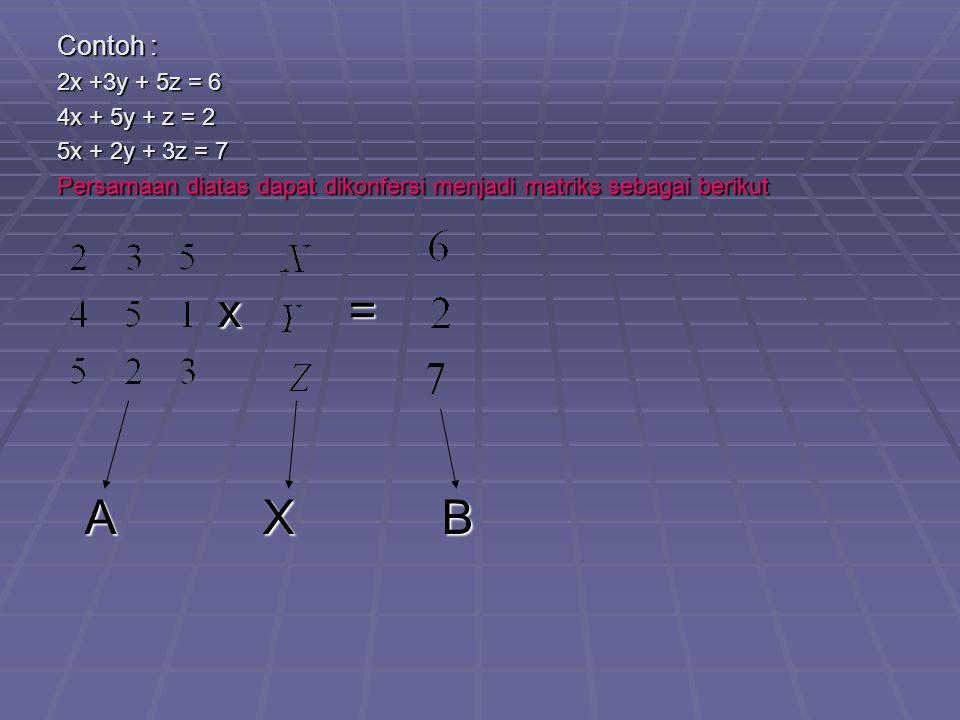 Contoh : 2x +3y + 5z = 6 4x + 5y + z = 2 5x + 2y + 3z = 7 Persamaan diatas dapat dikonfersi menjadi matriks sebagai berikut x = x = A X B A X B