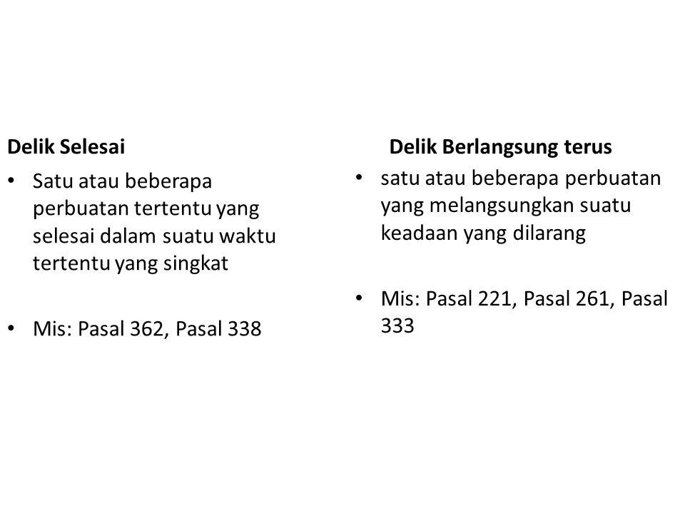 Delik Selesai Satu atau beberapa perbuatan tertentu yang selesai dalam suatu waktu tertentu yang singkat Mis: Pasal 362, Pasal 338 Delik Berlangsung t