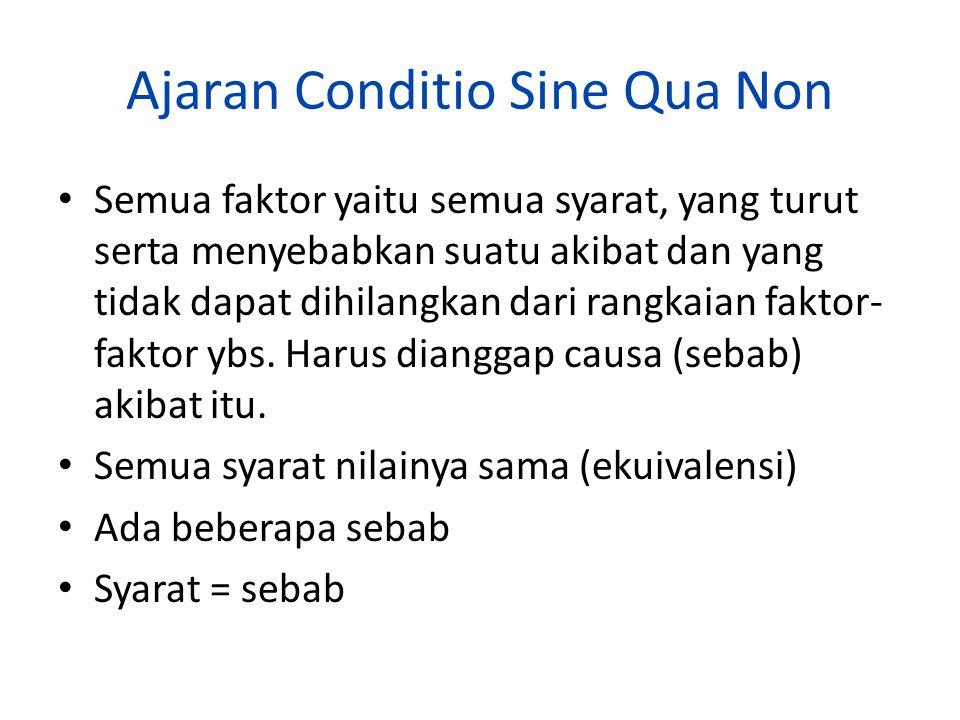 Ajaran Conditio Sine Qua Non Semua faktor yaitu semua syarat, yang turut serta menyebabkan suatu akibat dan yang tidak dapat dihilangkan dari rangkaia