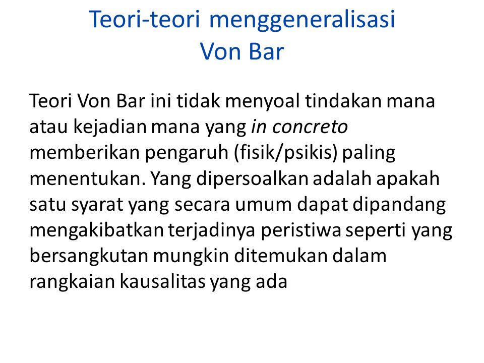 Teori-teori menggeneralisasi Von Bar Teori Von Bar ini tidak menyoal tindakan mana atau kejadian mana yang in concreto memberikan pengaruh (fisik/psik