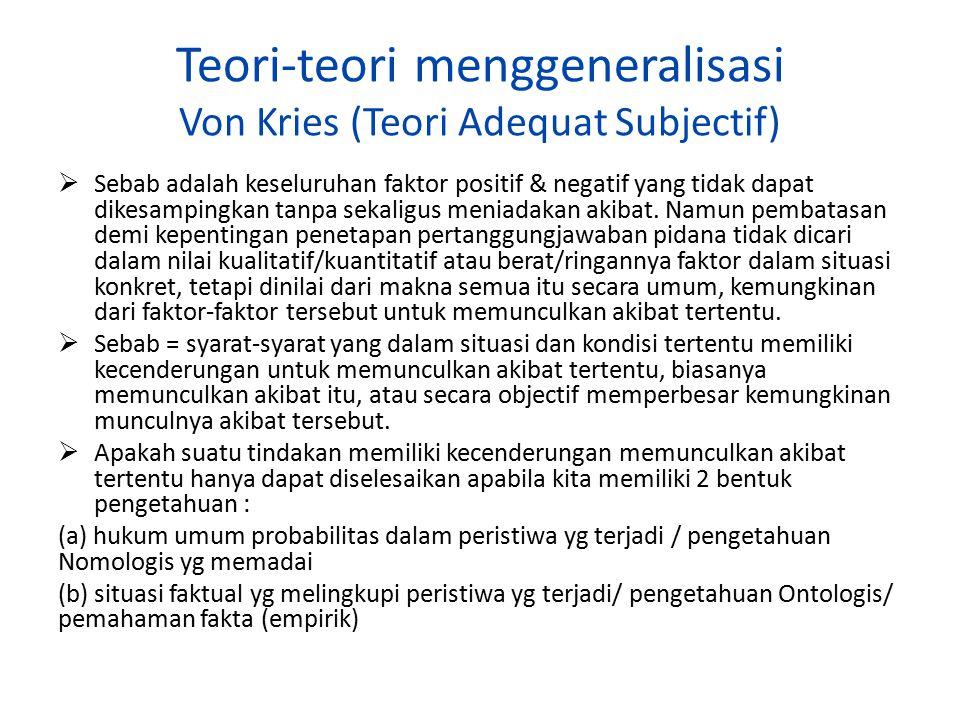 Teori-teori menggeneralisasi Von Kries (Teori Adequat Subjectif)  Sebab adalah keseluruhan faktor positif & negatif yang tidak dapat dikesampingkan t
