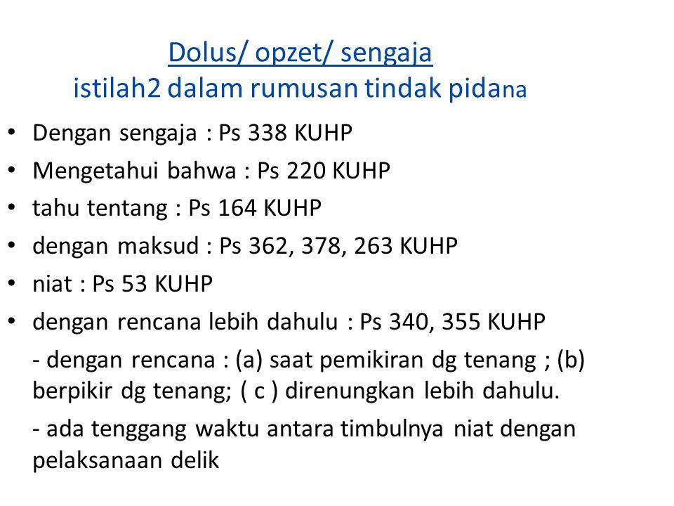 Dolus/ opzet/ sengaja istilah2 dalam rumusan tindak pida na Dengan sengaja : Ps 338 KUHP Mengetahui bahwa : Ps 220 KUHP tahu tentang : Ps 164 KUHP den