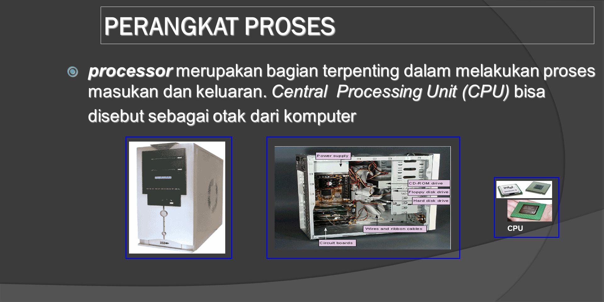 PERANGKAT PROSES  processor merupakan bagian terpenting dalam melakukan proses masukan dan keluaran. Central Processing Unit (CPU) bisa disebut sebag