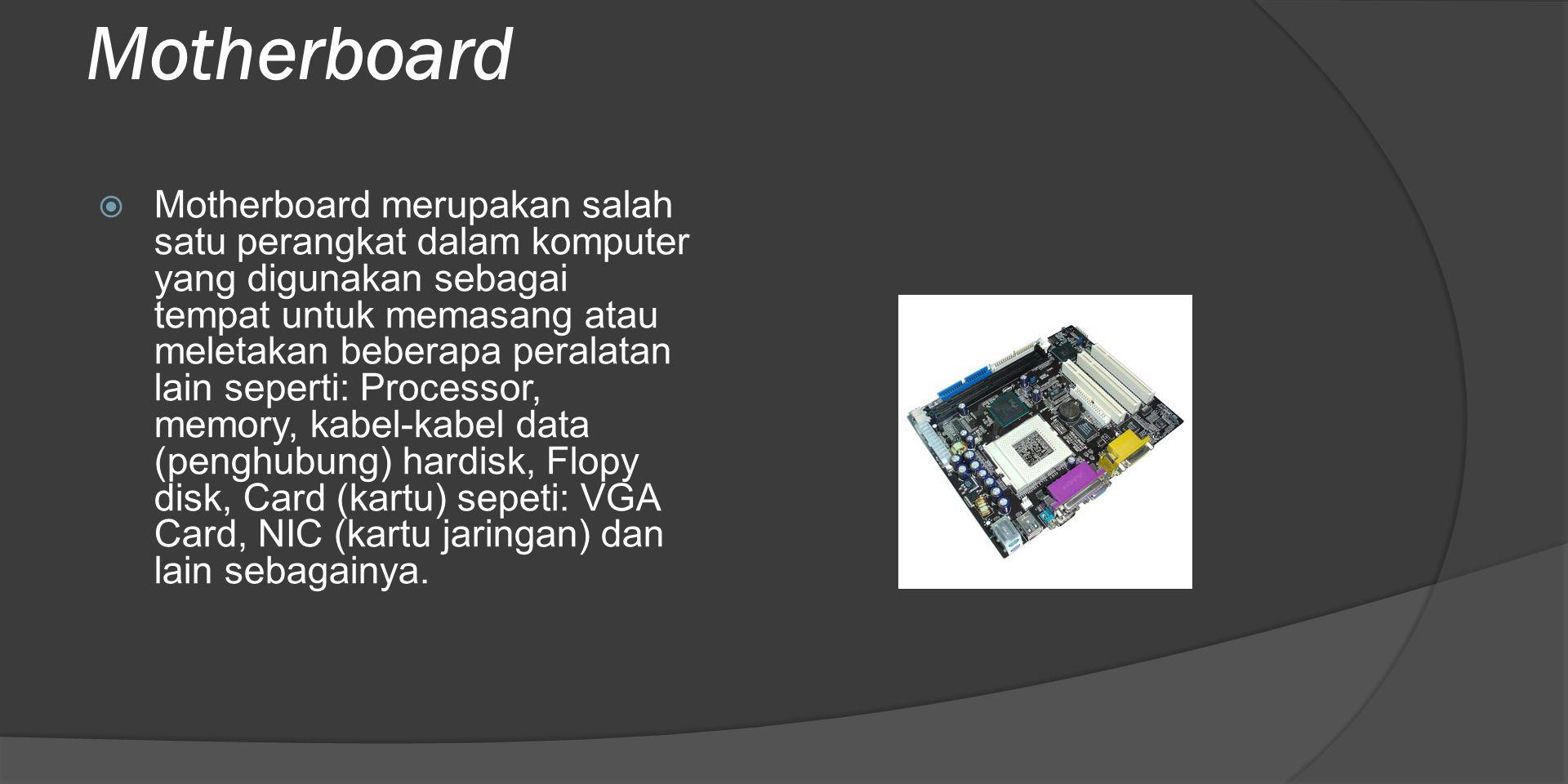 Motherboard  Motherboard merupakan salah satu perangkat dalam komputer yang digunakan sebagai tempat untuk memasang atau meletakan beberapa peralatan lain seperti: Processor, memory, kabel-kabel data (penghubung) hardisk, Flopy disk, Card (kartu) sepeti: VGA Card, NIC (kartu jaringan) dan lain sebagainya.
