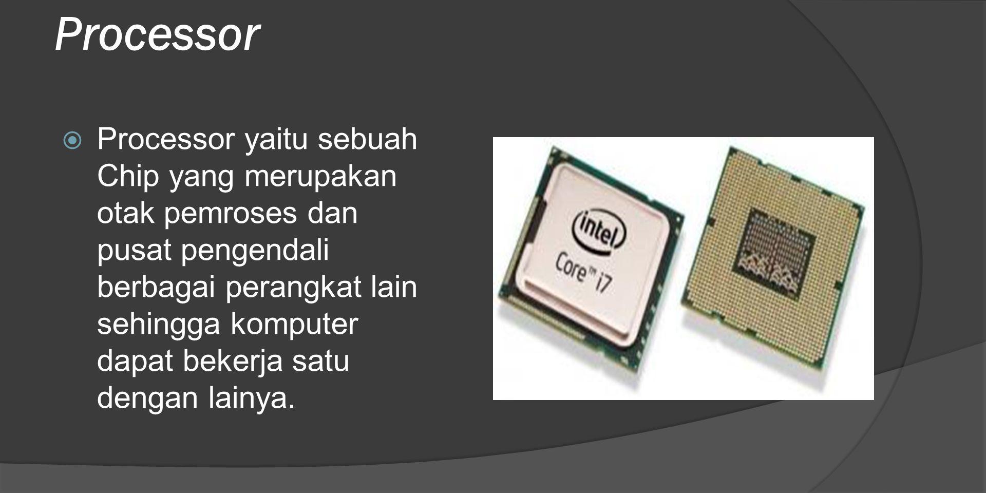 Processor  Processor yaitu sebuah Chip yang merupakan otak pemroses dan pusat pengendali berbagai perangkat lain sehingga komputer dapat bekerja satu