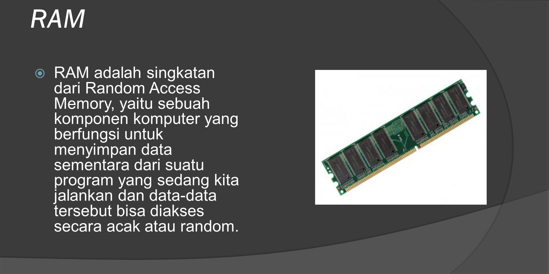 RAM  RAM adalah singkatan dari Random Access Memory, yaitu sebuah komponen komputer yang berfungsi untuk menyimpan data sementara dari suatu program yang sedang kita jalankan dan data-data tersebut bisa diakses secara acak atau random.
