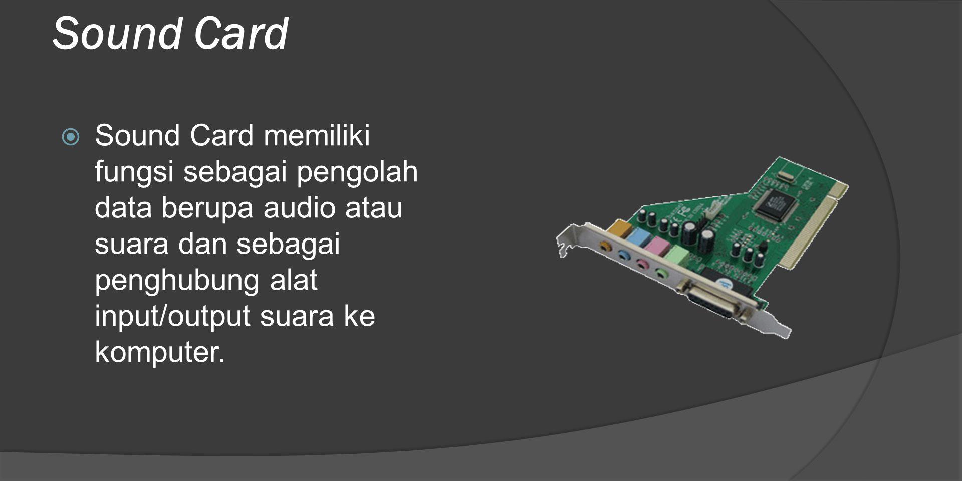 Sound Card  Sound Card memiliki fungsi sebagai pengolah data berupa audio atau suara dan sebagai penghubung alat input/output suara ke komputer.