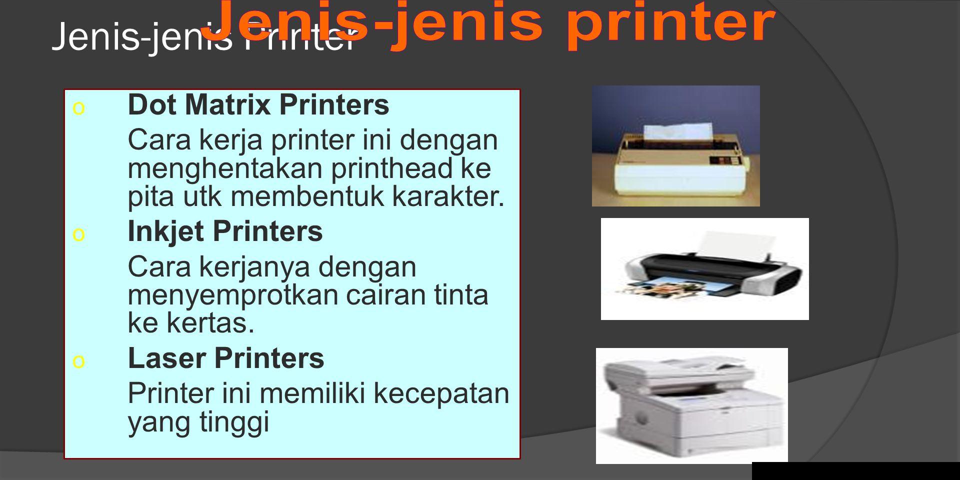 Jenis-jenis Printer o Dot Matrix Printers Cara kerja printer ini dengan menghentakan printhead ke pita utk membentuk karakter. o Inkjet Printers Cara