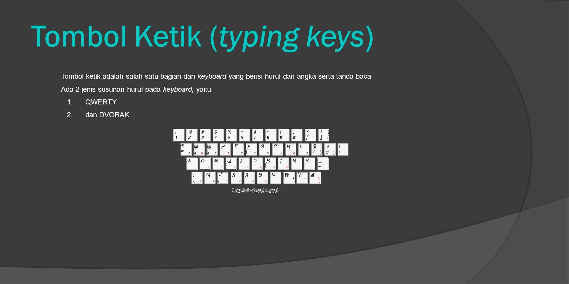 Tombol Ketik (typing keys) Tombol ketik adalah salah satu bagian dari keyboard yang berisi huruf dan angka serta tanda baca Ada 2 jenis susunan huruf pada keyboard, yaitu 1.QWERTY 2.dan DVORAK