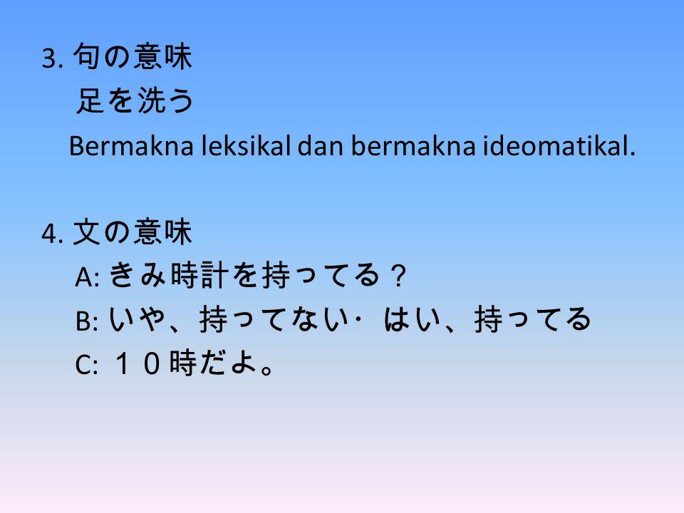 3. 句の意味 足を洗う Bermakna leksikal dan bermakna ideomatikal. 4. 文の意味 A: きみ時計を持ってる? B: いや、持ってない・はい、持ってる C: 10時だよ。
