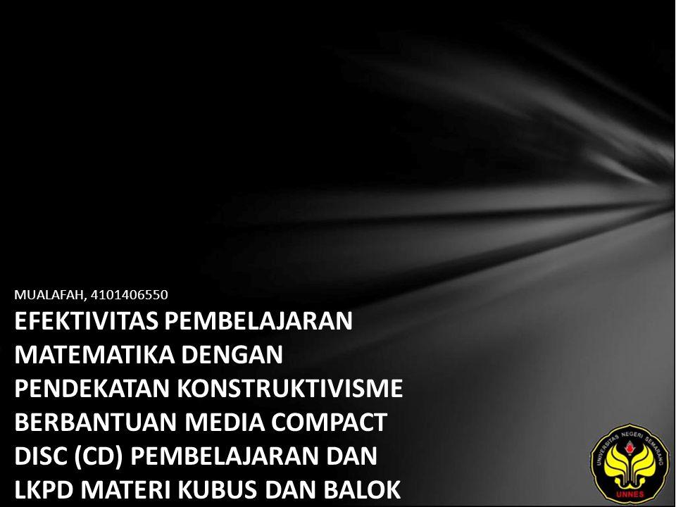 MUALAFAH, 4101406550 EFEKTIVITAS PEMBELAJARAN MATEMATIKA DENGAN PENDEKATAN KONSTRUKTIVISME BERBANTUAN MEDIA COMPACT DISC (CD) PEMBELAJARAN DAN LKPD MATERI KUBUS DAN BALOK KELAS VIII