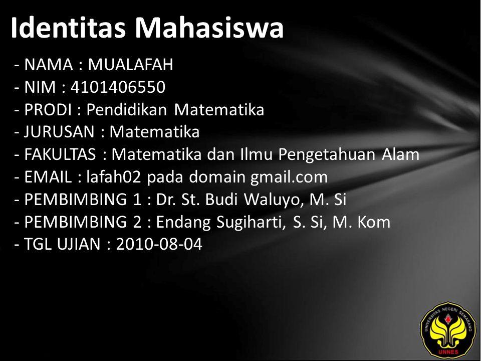 Identitas Mahasiswa - NAMA : MUALAFAH - NIM : 4101406550 - PRODI : Pendidikan Matematika - JURUSAN : Matematika - FAKULTAS : Matematika dan Ilmu Pengetahuan Alam - EMAIL : lafah02 pada domain gmail.com - PEMBIMBING 1 : Dr.