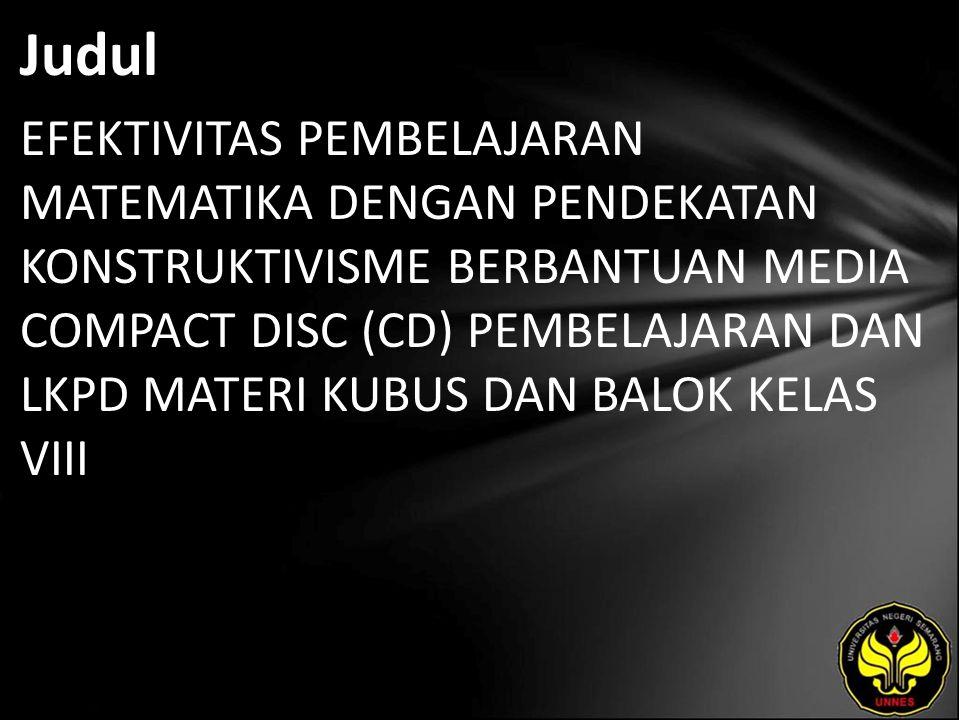 Judul EFEKTIVITAS PEMBELAJARAN MATEMATIKA DENGAN PENDEKATAN KONSTRUKTIVISME BERBANTUAN MEDIA COMPACT DISC (CD) PEMBELAJARAN DAN LKPD MATERI KUBUS DAN BALOK KELAS VIII