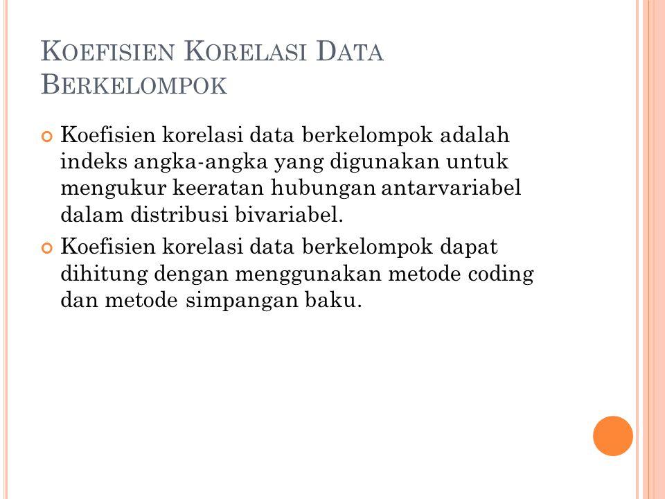 K OEFISIEN K ORELASI D ATA B ERKELOMPOK Koefisien korelasi data berkelompok adalah indeks angka-angka yang digunakan untuk mengukur keeratan hubungan antarvariabel dalam distribusi bivariabel.