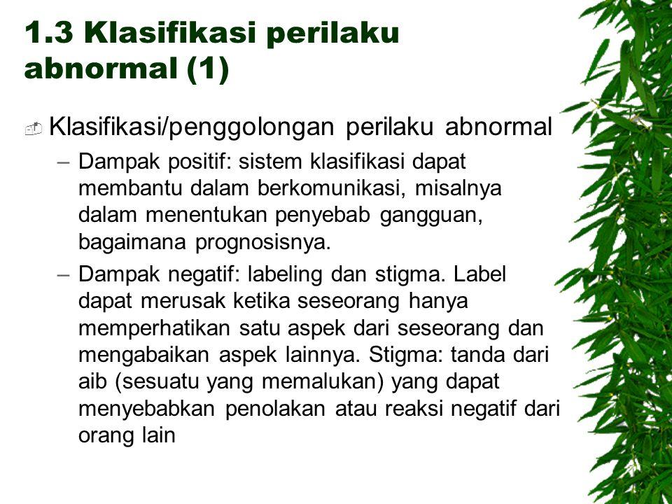 1.3 Klasifikasi perilaku abnormal (1)  Klasifikasi/penggolongan perilaku abnormal –Dampak positif: sistem klasifikasi dapat membantu dalam berkomunik