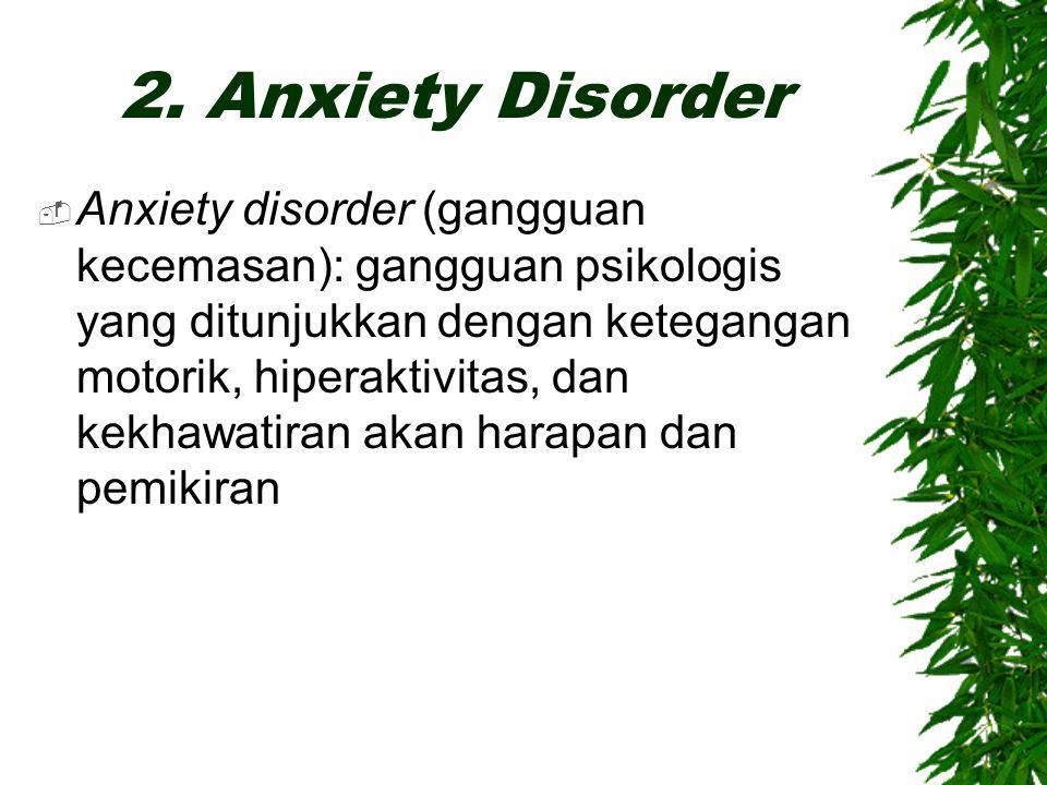 2. Anxiety Disorder  Anxiety disorder (gangguan kecemasan): gangguan psikologis yang ditunjukkan dengan ketegangan motorik, hiperaktivitas, dan kekha