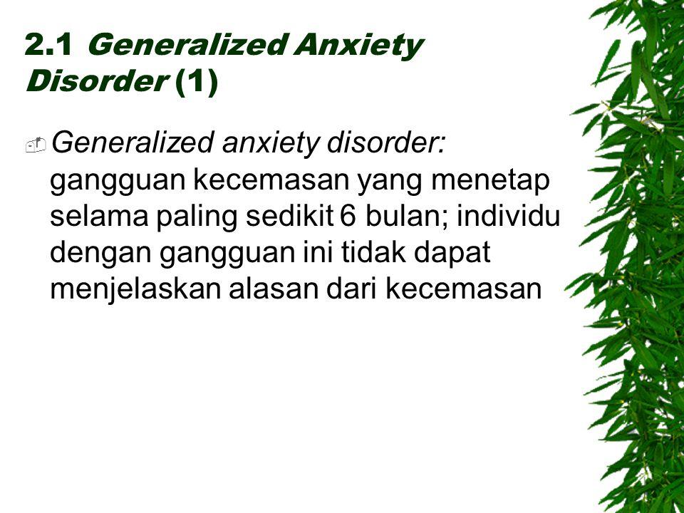 2.1 Generalized Anxiety Disorder (1)  Generalized anxiety disorder: gangguan kecemasan yang menetap selama paling sedikit 6 bulan; individu dengan gangguan ini tidak dapat menjelaskan alasan dari kecemasan
