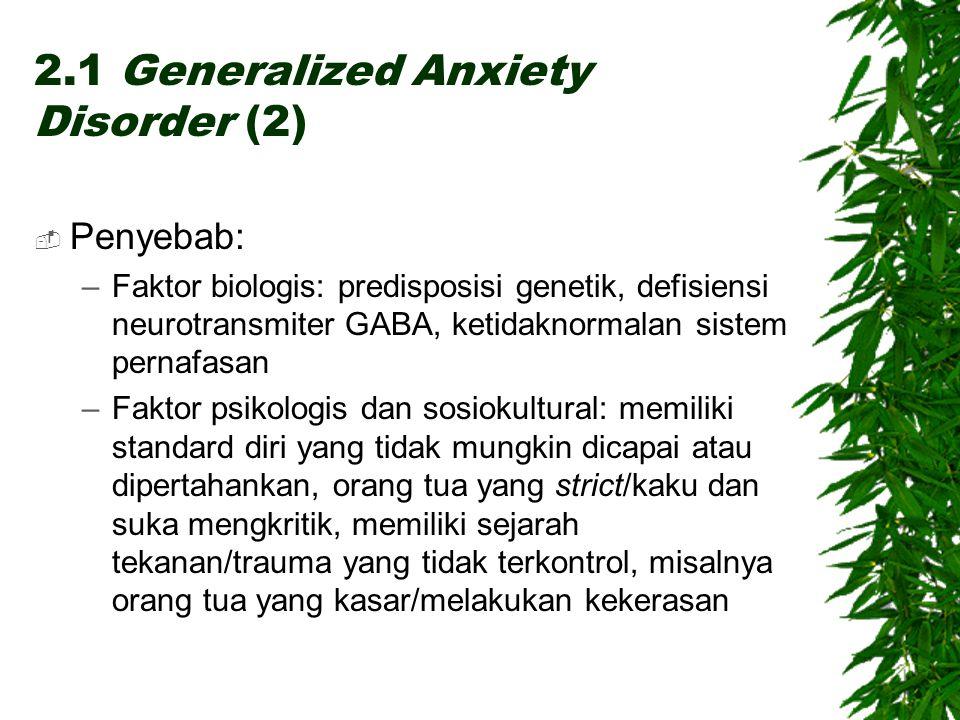 2.1 Generalized Anxiety Disorder (2)  Penyebab: –Faktor biologis: predisposisi genetik, defisiensi neurotransmiter GABA, ketidaknormalan sistem pernafasan –Faktor psikologis dan sosiokultural: memiliki standard diri yang tidak mungkin dicapai atau dipertahankan, orang tua yang strict/kaku dan suka mengkritik, memiliki sejarah tekanan/trauma yang tidak terkontrol, misalnya orang tua yang kasar/melakukan kekerasan