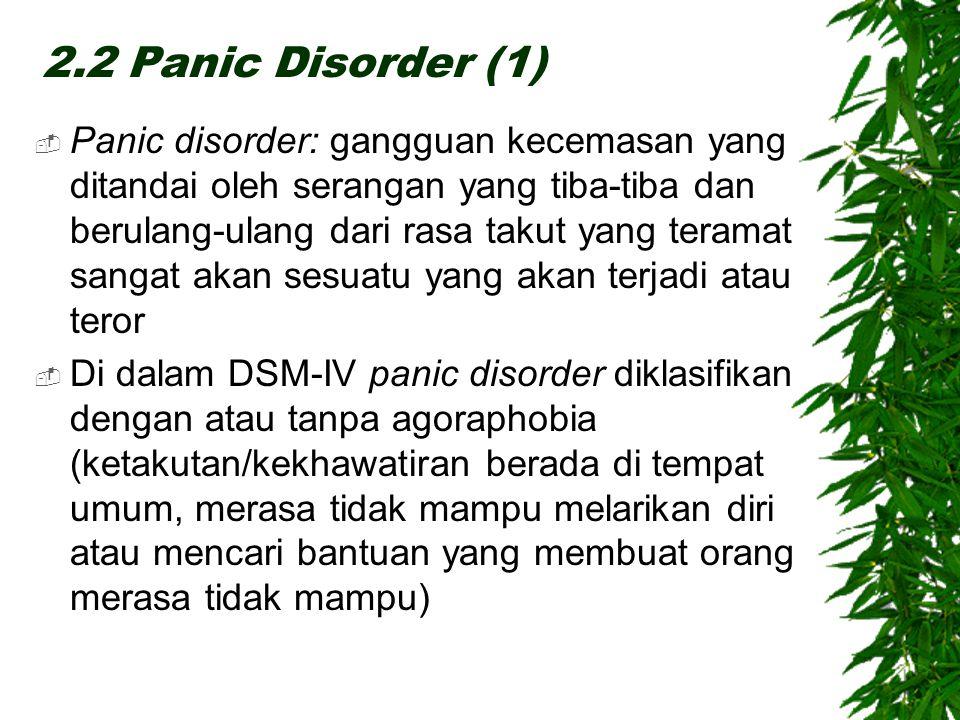 2.2 Panic Disorder (1)  Panic disorder: gangguan kecemasan yang ditandai oleh serangan yang tiba-tiba dan berulang-ulang dari rasa takut yang teramat sangat akan sesuatu yang akan terjadi atau teror  Di dalam DSM-IV panic disorder diklasifikan dengan atau tanpa agoraphobia (ketakutan/kekhawatiran berada di tempat umum, merasa tidak mampu melarikan diri atau mencari bantuan yang membuat orang merasa tidak mampu)
