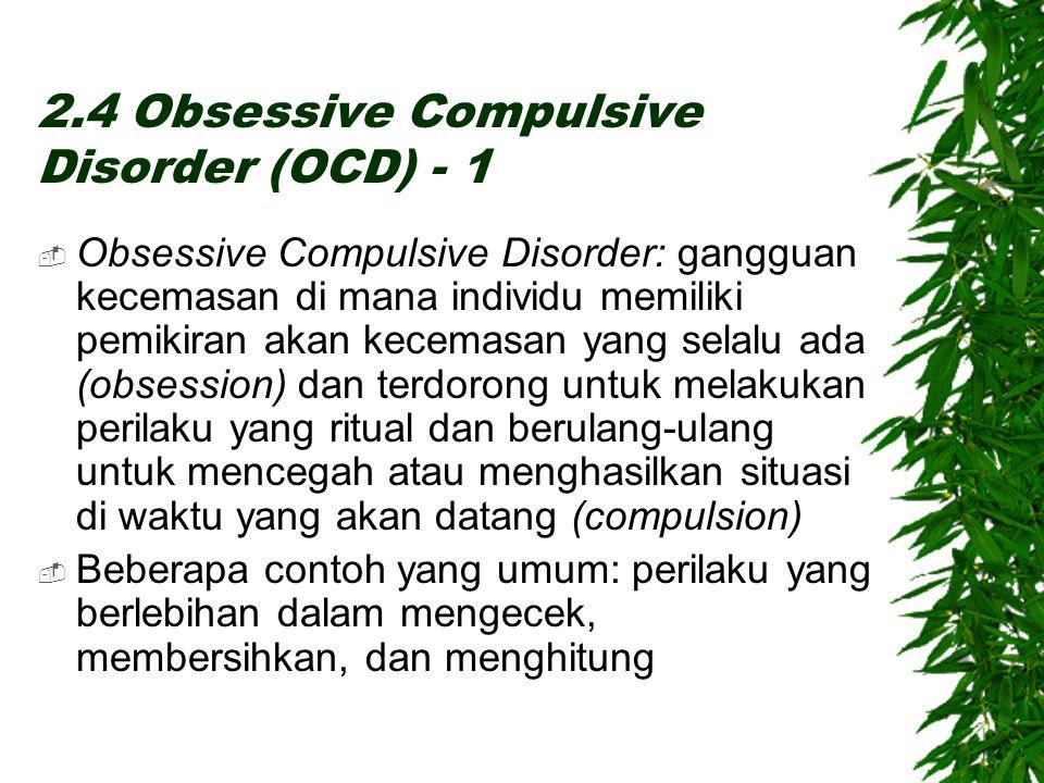 2.4 Obsessive Compulsive Disorder (OCD) - 1  Obsessive Compulsive Disorder: gangguan kecemasan di mana individu memiliki pemikiran akan kecemasan yang selalu ada (obsession) dan terdorong untuk melakukan perilaku yang ritual dan berulang-ulang untuk mencegah atau menghasilkan situasi di waktu yang akan datang (compulsion)  Beberapa contoh yang umum: perilaku yang berlebihan dalam mengecek, membersihkan, dan menghitung