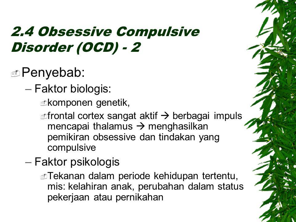 2.4 Obsessive Compulsive Disorder (OCD) - 2  Penyebab: –Faktor biologis:  komponen genetik,  frontal cortex sangat aktif  berbagai impuls mencapai