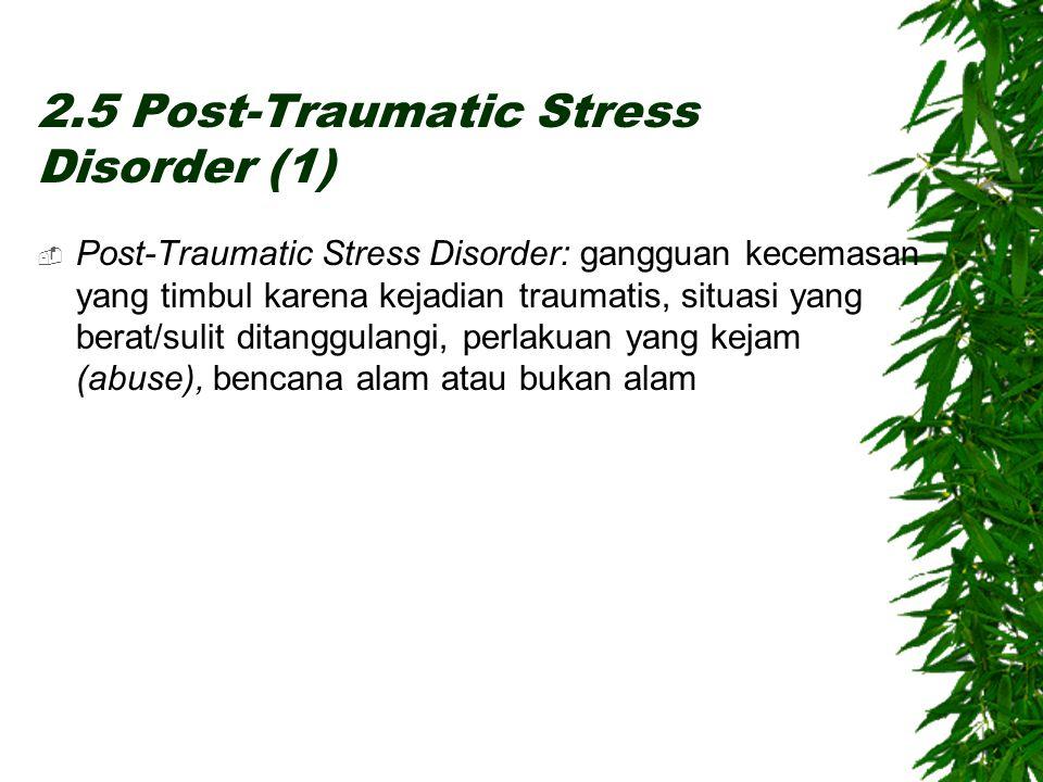 2.5 Post-Traumatic Stress Disorder (1)  Post-Traumatic Stress Disorder: gangguan kecemasan yang timbul karena kejadian traumatis, situasi yang berat/sulit ditanggulangi, perlakuan yang kejam (abuse), bencana alam atau bukan alam