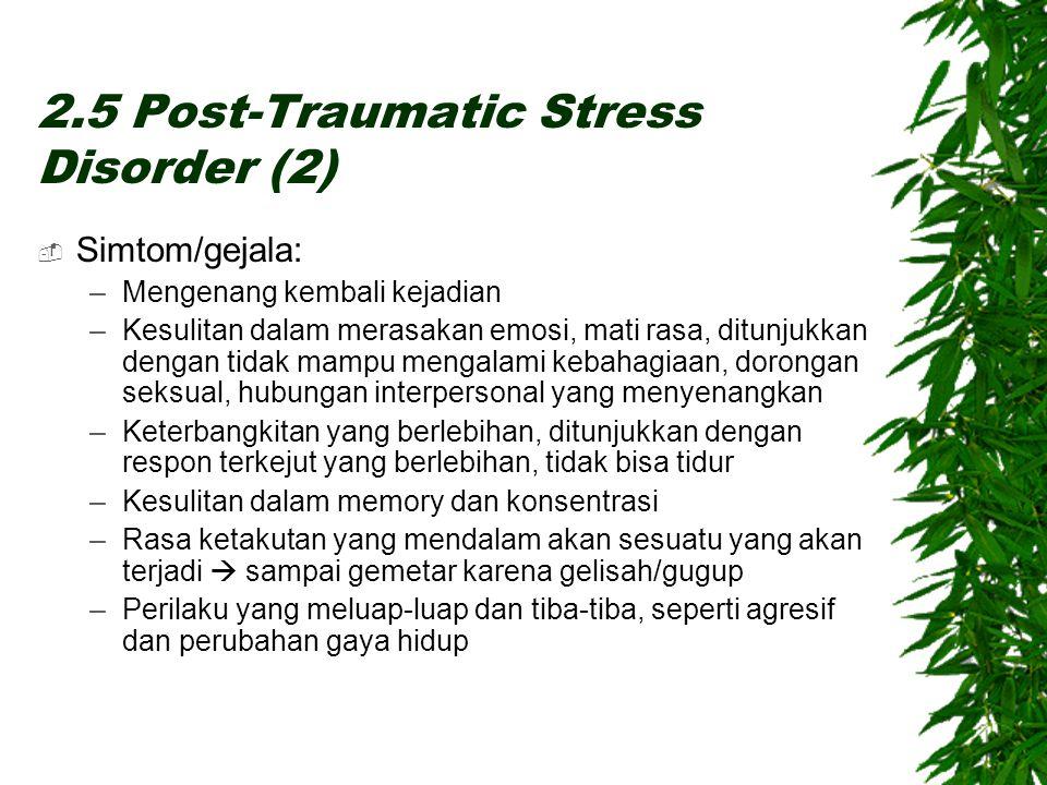 2.5 Post-Traumatic Stress Disorder (2)  Simtom/gejala: –Mengenang kembali kejadian –Kesulitan dalam merasakan emosi, mati rasa, ditunjukkan dengan tidak mampu mengalami kebahagiaan, dorongan seksual, hubungan interpersonal yang menyenangkan –Keterbangkitan yang berlebihan, ditunjukkan dengan respon terkejut yang berlebihan, tidak bisa tidur –Kesulitan dalam memory dan konsentrasi –Rasa ketakutan yang mendalam akan sesuatu yang akan terjadi  sampai gemetar karena gelisah/gugup –Perilaku yang meluap-luap dan tiba-tiba, seperti agresif dan perubahan gaya hidup