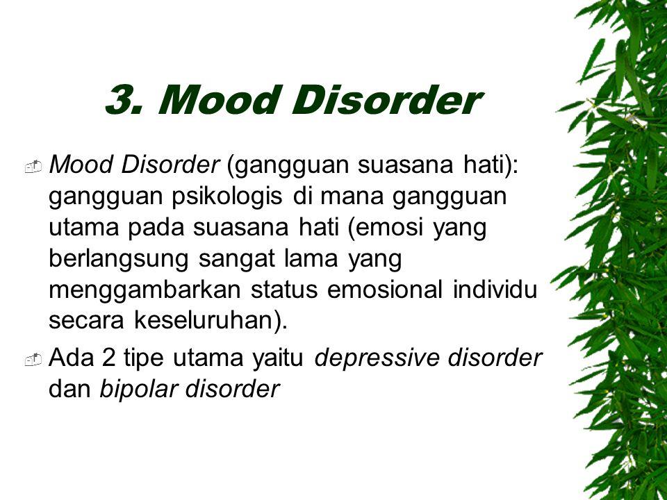 3. Mood Disorder  Mood Disorder (gangguan suasana hati): gangguan psikologis di mana gangguan utama pada suasana hati (emosi yang berlangsung sangat