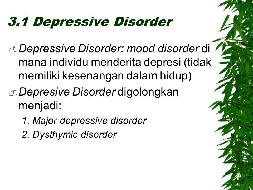 3.1 Depressive Disorder  Depressive Disorder: mood disorder di mana individu menderita depresi (tidak memiliki kesenangan dalam hidup)  Depresive Disorder digolongkan menjadi: 1.
