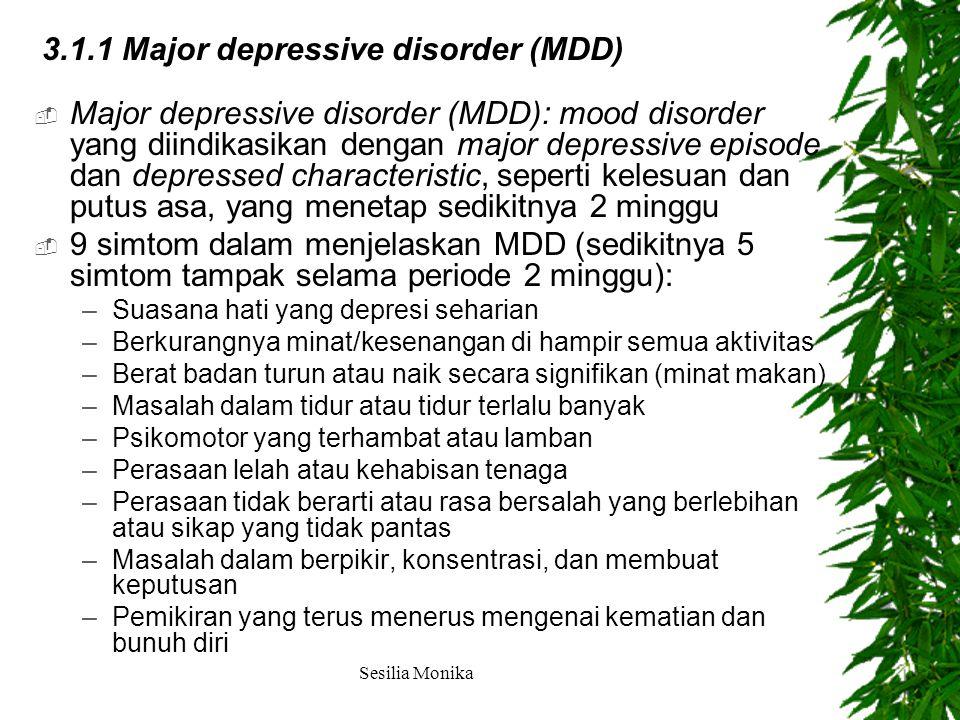  Major depressive disorder (MDD): mood disorder yang diindikasikan dengan major depressive episode dan depressed characteristic, seperti kelesuan dan putus asa, yang menetap sedikitnya 2 minggu  9 simtom dalam menjelaskan MDD (sedikitnya 5 simtom tampak selama periode 2 minggu): –Suasana hati yang depresi seharian –Berkurangnya minat/kesenangan di hampir semua aktivitas –Berat badan turun atau naik secara signifikan (minat makan) –Masalah dalam tidur atau tidur terlalu banyak –Psikomotor yang terhambat atau lamban –Perasaan lelah atau kehabisan tenaga –Perasaan tidak berarti atau rasa bersalah yang berlebihan atau sikap yang tidak pantas –Masalah dalam berpikir, konsentrasi, dan membuat keputusan –Pemikiran yang terus menerus mengenai kematian dan bunuh diri 3.1.1 Major depressive disorder (MDD) Sesilia Monika