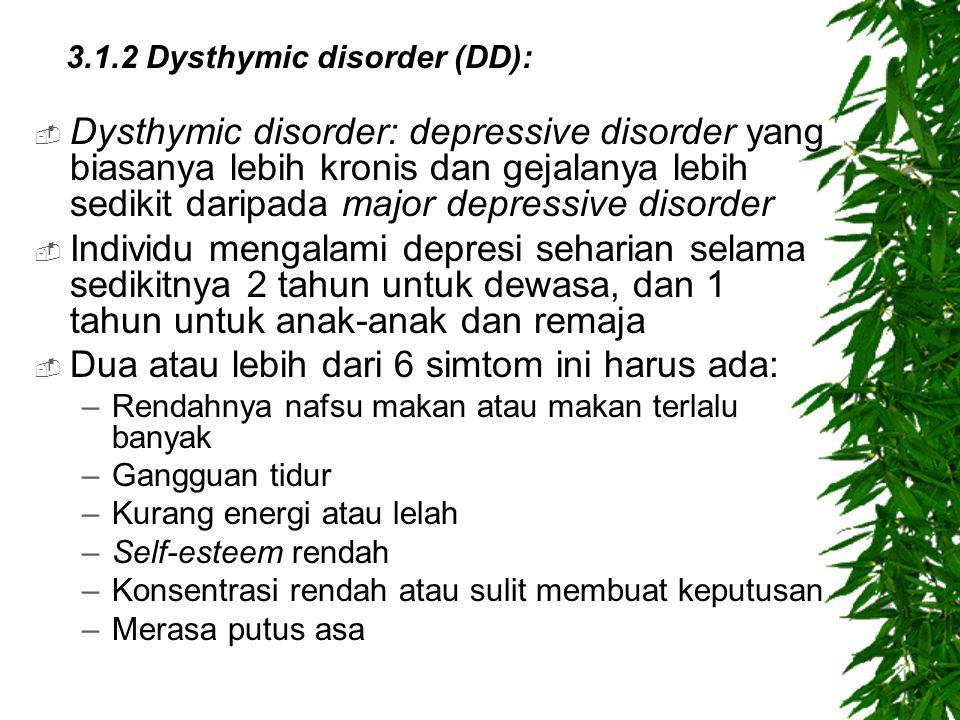  Dysthymic disorder: depressive disorder yang biasanya lebih kronis dan gejalanya lebih sedikit daripada major depressive disorder  Individu mengalami depresi seharian selama sedikitnya 2 tahun untuk dewasa, dan 1 tahun untuk anak-anak dan remaja  Dua atau lebih dari 6 simtom ini harus ada: –Rendahnya nafsu makan atau makan terlalu banyak –Gangguan tidur –Kurang energi atau lelah –Self-esteem rendah –Konsentrasi rendah atau sulit membuat keputusan –Merasa putus asa 3.1.2 Dysthymic disorder (DD):