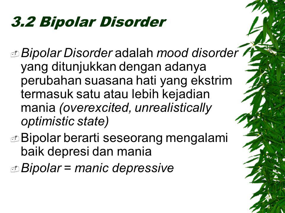 3.2 Bipolar Disorder  Bipolar Disorder adalah mood disorder yang ditunjukkan dengan adanya perubahan suasana hati yang ekstrim termasuk satu atau lebih kejadian mania (overexcited, unrealistically optimistic state)  Bipolar berarti seseorang mengalami baik depresi dan mania  Bipolar = manic depressive