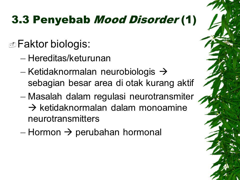 3.3 Penyebab Mood Disorder (1)  Faktor biologis: –Hereditas/keturunan –Ketidaknormalan neurobiologis  sebagian besar area di otak kurang aktif –Masalah dalam regulasi neurotransmiter  ketidaknormalan dalam monoamine neurotransmitters –Hormon  perubahan hormonal