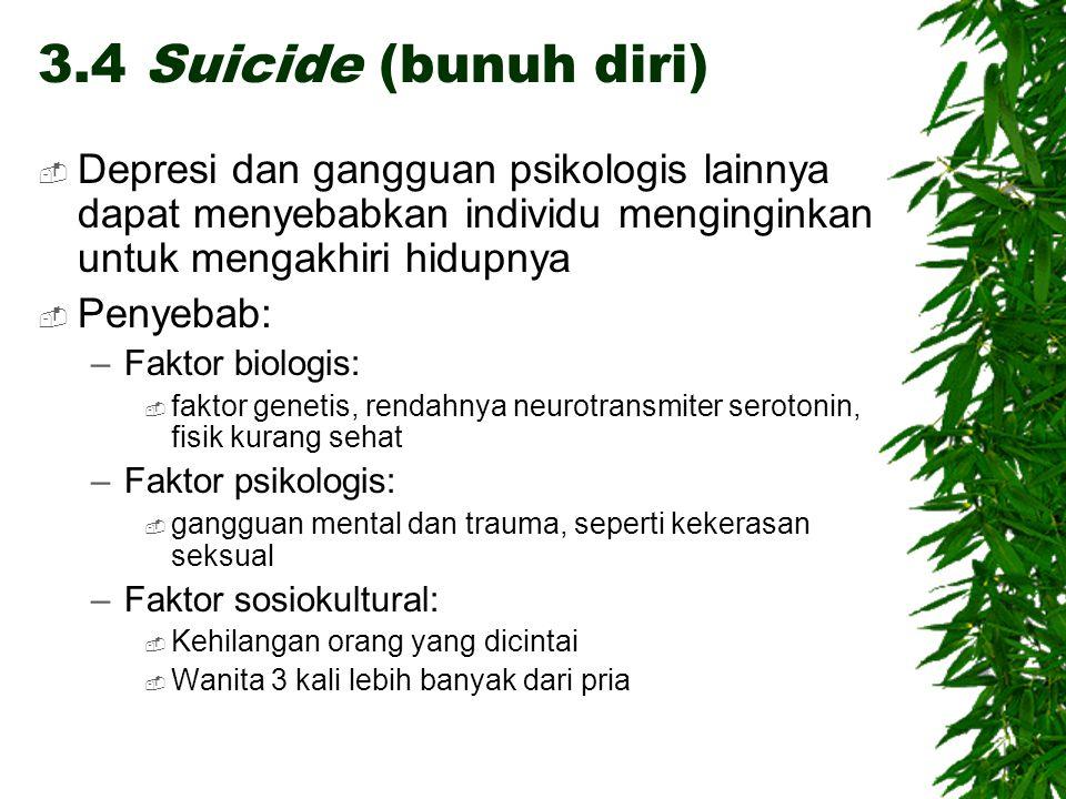 3.4 Suicide (bunuh diri)  Depresi dan gangguan psikologis lainnya dapat menyebabkan individu menginginkan untuk mengakhiri hidupnya  Penyebab: –Faktor biologis:  faktor genetis, rendahnya neurotransmiter serotonin, fisik kurang sehat –Faktor psikologis:  gangguan mental dan trauma, seperti kekerasan seksual –Faktor sosiokultural:  Kehilangan orang yang dicintai  Wanita 3 kali lebih banyak dari pria