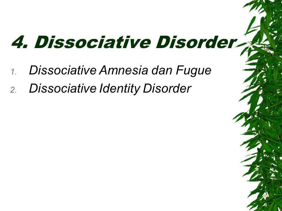 4. Dissociative Disorder 1. Dissociative Amnesia dan Fugue 2. Dissociative Identity Disorder