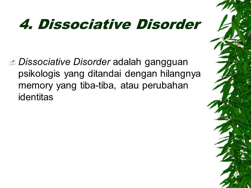 4. Dissociative Disorder  Dissociative Disorder adalah gangguan psikologis yang ditandai dengan hilangnya memory yang tiba-tiba, atau perubahan ident